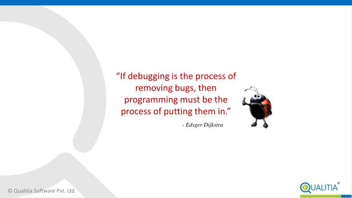 """""""If debugging is the process of removing bugs, then programming must be the process of putting them in."""""""