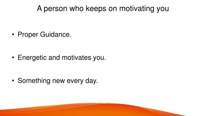 A person who keeps on motivating you