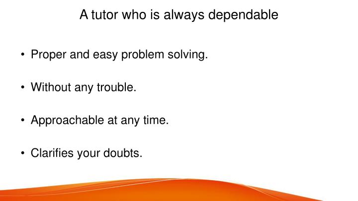 A tutor who is always dependable