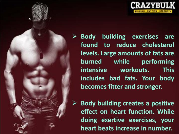 Body building exercises are found to reduce cholesterol levels. Large amounts of fats are burned while performing intensive workouts. This includes bad fats. Your body becomes fitter and