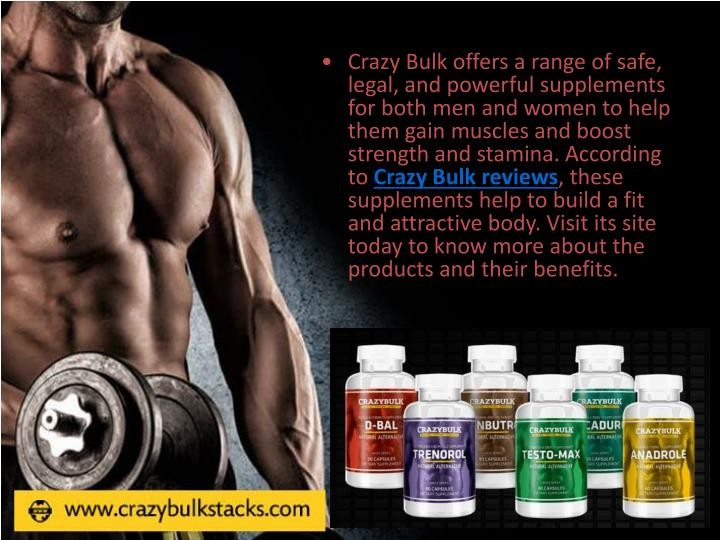Crazy Bulk offers a range of safe, legal, and powerful supplements for both men and women to help them gain muscles and boost strength and stamina. According to