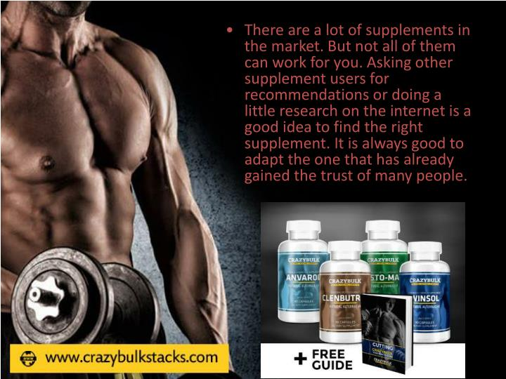 There are a lot of supplements in the market. But not all of them can work for you. Asking other supplement users for recommendations or doing a little research on the internet is a good idea to find the right supplement. It is always good to adapt the one that has already gained the trust of many people.