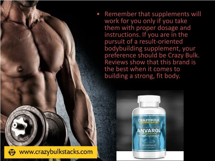 Remember that supplements will work for you only if you take them with proper dosage and instructions. If you are in the pursuit of a result-oriented bodybuilding supplement, your preference should be Crazy Bulk. Reviews show that this brand is the best when it comes to building a strong, fit body.