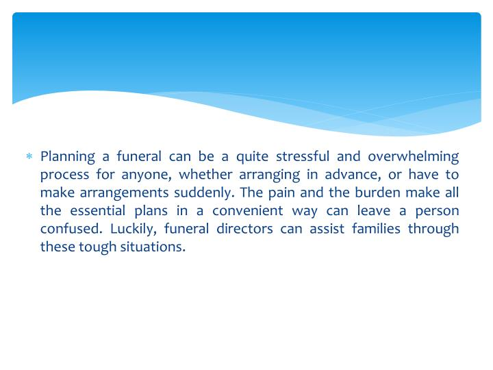 Planning a funeral can be a quite stressful and overwhelming process for anyone, whether arranging in advance, or have to make arrangements suddenly. The pain and the burden make all the essential plans in a convenient way can leave a person confused. Luckily, funeral directors can assist families through these tough situations.