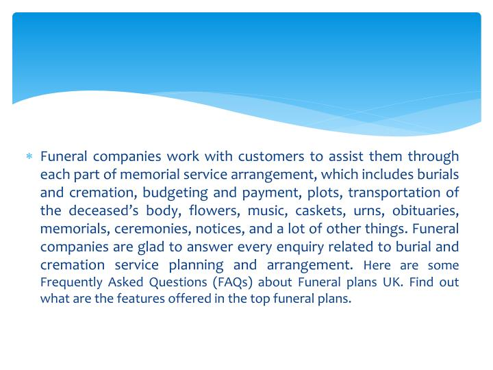 Funeral companies work with customers to assist them through each part of memorial service arrangement, which includes burials and cremation, budgeting and payment, plots, transportation of the deceased's body, flowers, music, caskets, urns, obituaries, memorials, ceremonies, notices, and a lot of other things. Funeral companies are glad to answer every enquiry related to burial and cremation service planning and arrangement