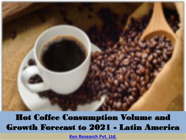 Hot Coffee Consumption Volume and Growth Forecast to 2021 - Latin America