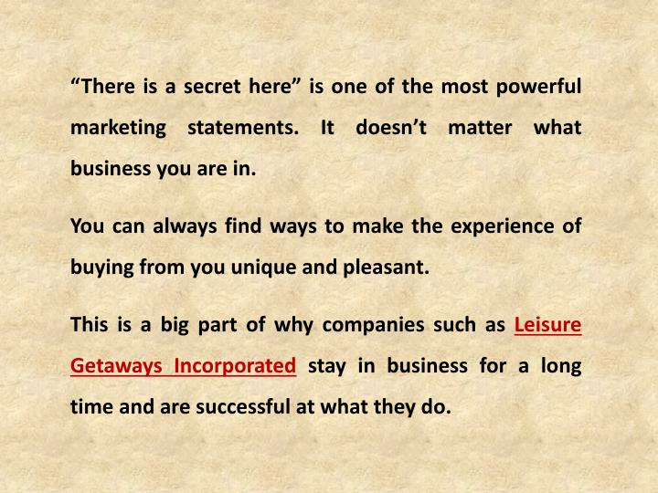 """""""There is a secret here"""" is one of the most powerful marketing statements. It doesn't matter what business you are in."""