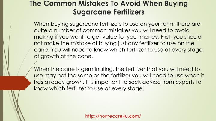 When buying sugarcane fertilizers to use on your farm, there are quite a number of common mistakes you will need to avoid making if you want to get value for your money. First, you should not make the mistake of buying just any fertilizer to use on the cane. You will need to know which fertilizer to use at every stage of growth of the cane.