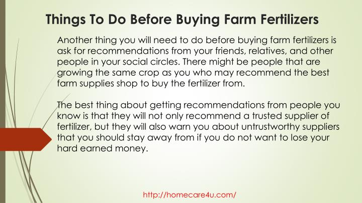 Another thing you will need to do before buying farm fertilizers is ask for recommendations from your friends, relatives, and other people in your social circles. There might be people that are growing the same crop as you who may recommend the best farm supplies shop to buy the fertilizer from.