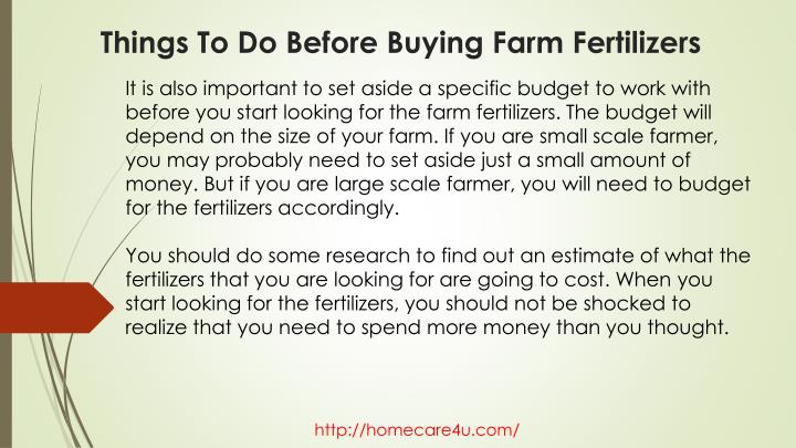 It is also important to set aside a specific budget to work with before you start looking for the farm fertilizers. The budget will depend on the size of your farm. If you are small scale farmer, you may probably need to set aside just a small amount of money. But if you are large scale farmer, you will need to budget for the fertilizers accordingly.