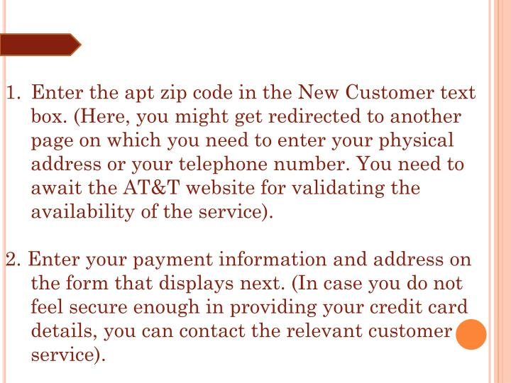 Enter the apt zip code in the New Customer text box. (Here, you might get redirected to another page on which you need to enter your physical address or your telephone number. You need to await the AT&T website for validating the availability of the service).