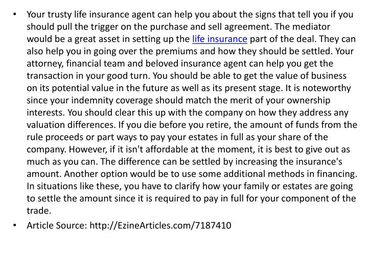 Your trusty life insurance agent can help you about the signs that tell you if you should pull the trigger on the purchase and sell agreement. The mediator would be a great asset in setting up the