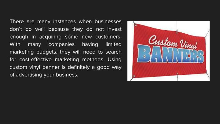 There are many instances when businesses don't do well because they do not invest enough in acquiring some new customers. With many companies having limited marketing budgets, they will need to search for cost-effective marketing methods. Using custom vinyl banner is definitely a good way of advertising your business.