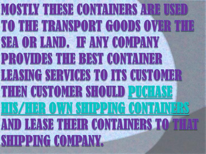 Mostly these containers are used to the transport goods over the sea or land.  If any company provides the best container