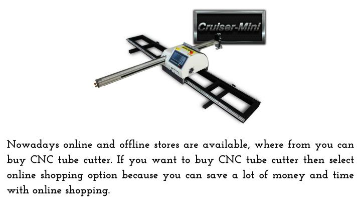 Nowadays online and offline stores are available, where from you can buy CNC tube cutter. If you want to buy CNC tube cutter then select online shopping option because you can save a lot of money and time with online shopping.