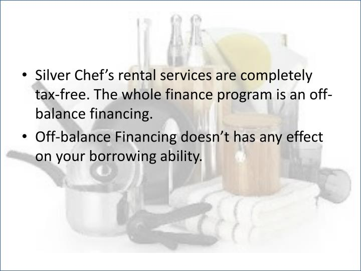 Silver Chef's rental services are completely tax-free. The whole finance program is an off-balance financing.