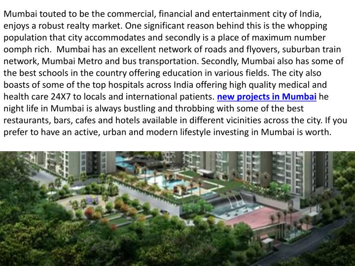 Mumbai touted to be the commercial, financial and entertainment city of India, enjoys a robust realt...