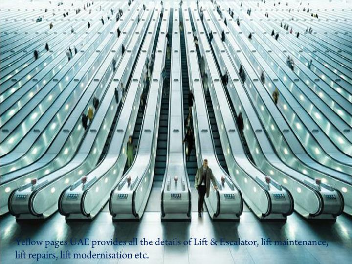 Yellow pages UAE provides all the details of Lift & Escalator, lift maintenance, lift repairs, lift modernisation etc.