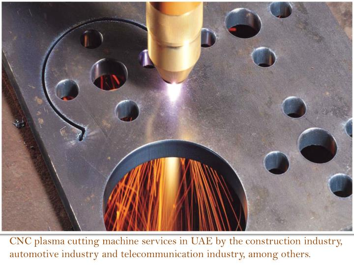 CNC plasma cutting machine services in UAE by the construction industry, automotive industry and telecommunication industry, among others.
