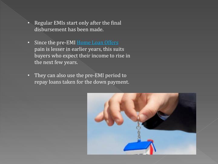 Regular EMIs start only after the final disbursement has been made.
