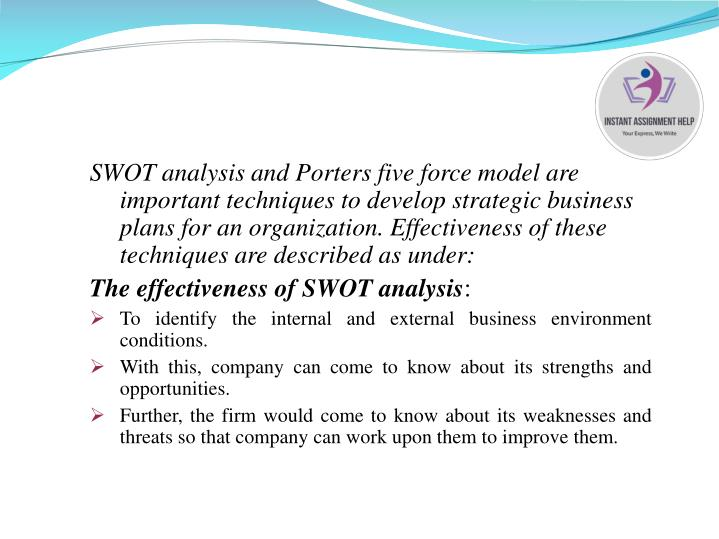SWOT analysis and Porters five force model are important techniques to develop strategic business plans for an organization. Effectiveness of these techniques are described as under: