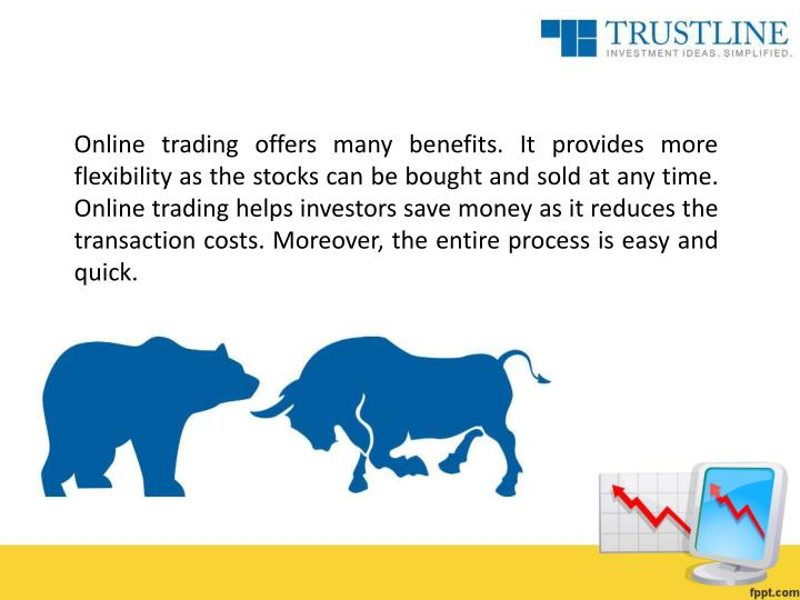 Online trading offers many benefits. It provides more flexibility as the stocks can be bought and sold at any time. Online trading helps investors save money as it reduces the transaction costs. Moreover, the entire process is easy and quick.