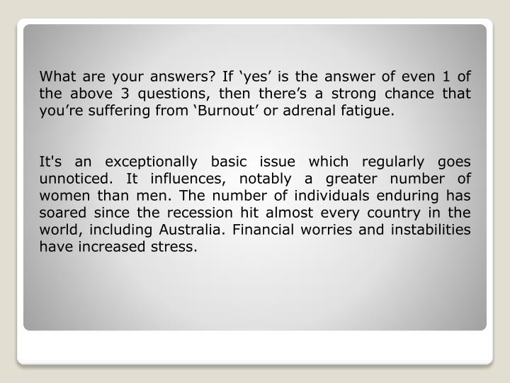 What are your answers? If 'yes' is the answer of even 1 of the above 3 questions, then there's a strong chance that you're suffering from 'Burnout' or adrenal fatigue