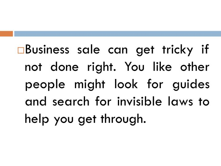 Business sale can get tricky if not done right. You like other people might look for guides and search for invisible laws to help you get through.