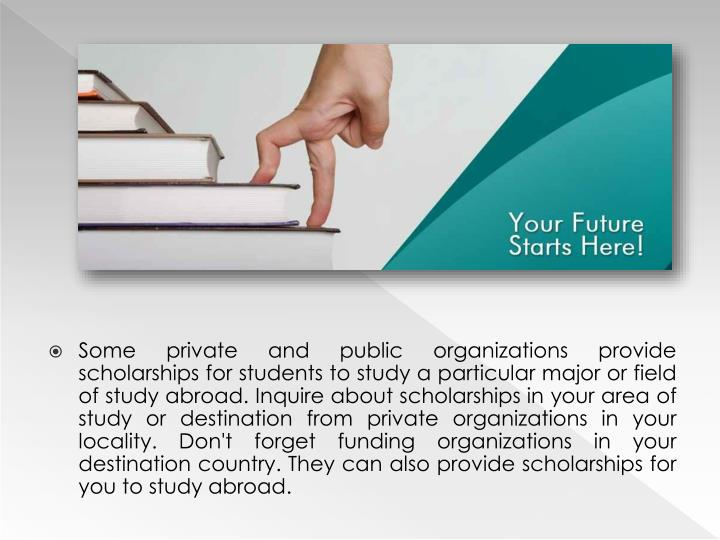 Some private and public organizations provide scholarships for students to study a particular major or field of study abroad. Inquire about scholarships in your area of study or destination from private organizations in your locality. Don't forget funding organizations in your destination country. They can also provide scholarships for you to study abroad.