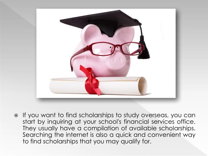 If you want to find scholarships to study overseas, you can start by inquiring at your school's financial services office. They usually have a compilation of available scholarships. Searching the internet is also a quick and convenient way to find scholarships that you may qualify for.