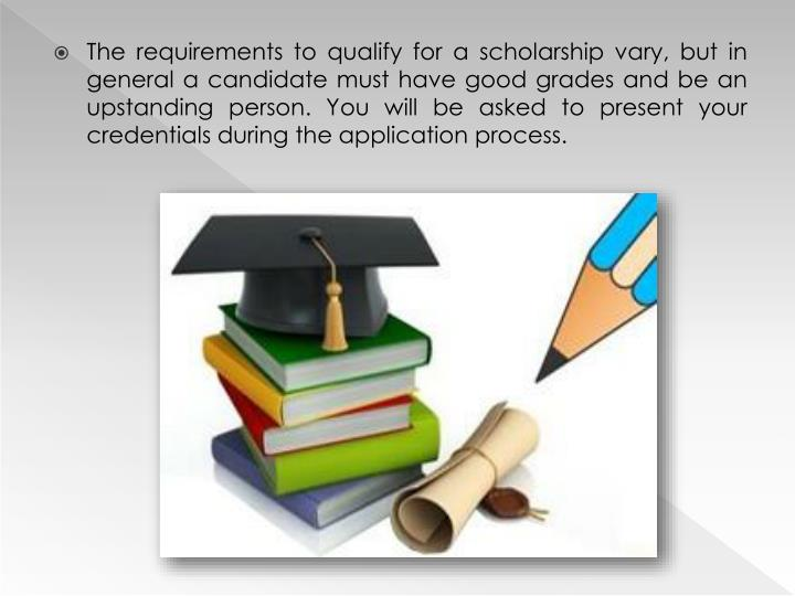 The requirements to qualify for a scholarship vary, but in general a candidate must have good grades and be an upstanding person. You will be asked to present your credentials during the application process.