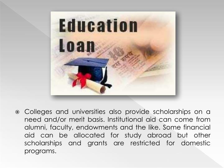 Colleges and universities also provide scholarships on a need and/or merit basis. Institutional aid can come from alumni, faculty, endowments and the like. Some financial aid can be allocated for study abroad but other scholarships and grants are restricted for domestic programs.