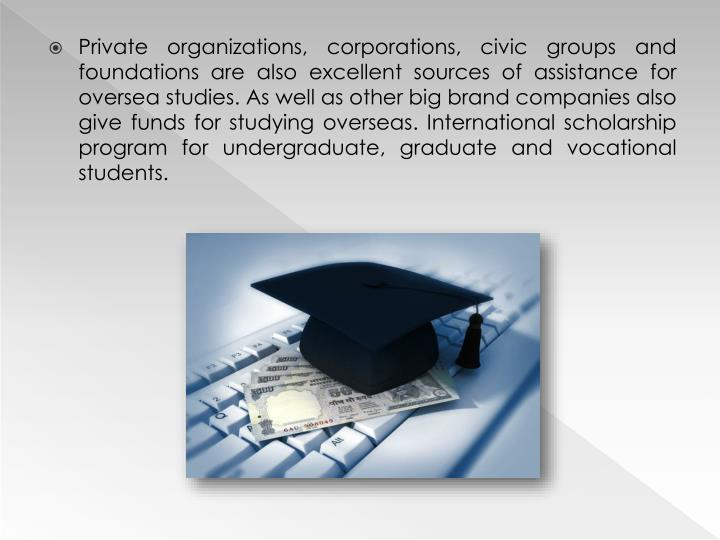 Private organizations, corporations, civic groups and foundations are also excellent sources of assistance for oversea studies.