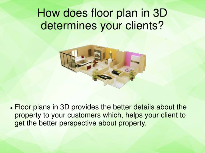 Floor plans in 3D provides the better details about the property to your customers which, helps your client to get the better perspective about property.