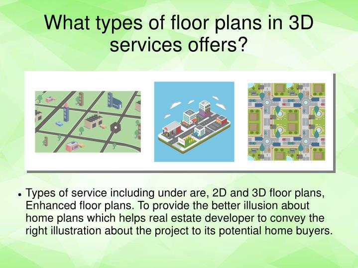 Types of service including under are, 2D and 3D floor plans, Enhanced floor plans. To provide the better illusion about home plans which helps real estate developer to convey the right illustration about the project to its potential home buyers.