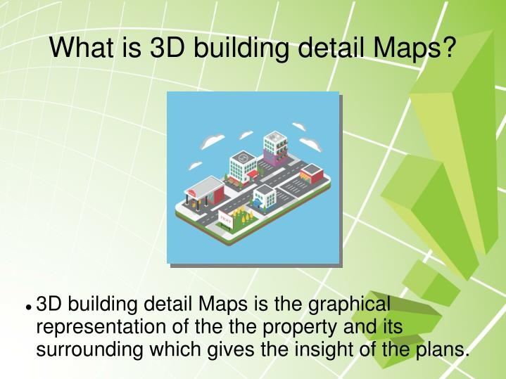 3D building detail Maps is the graphical representation of the the property and its surrounding which gives the insight of the plans.