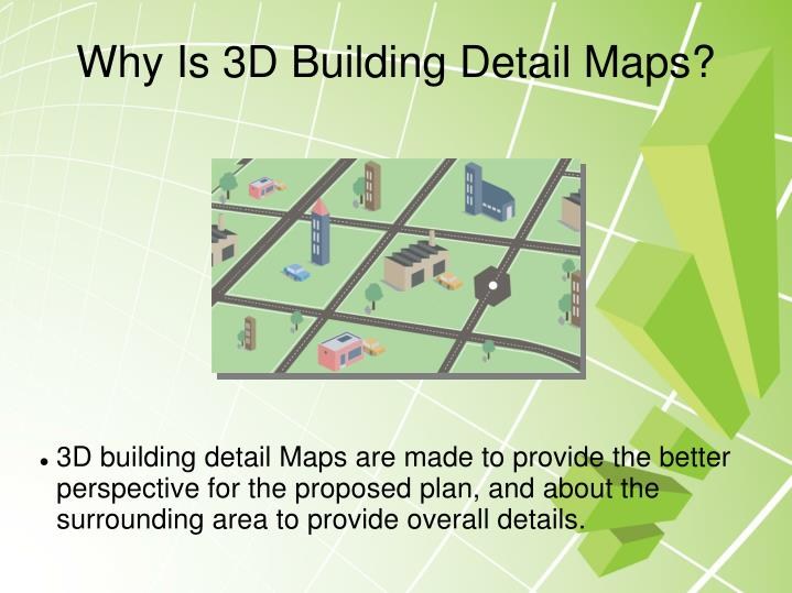 3D building detail Maps are made to provide the better perspective for the proposed plan, and about the surrounding area to provide overall details.