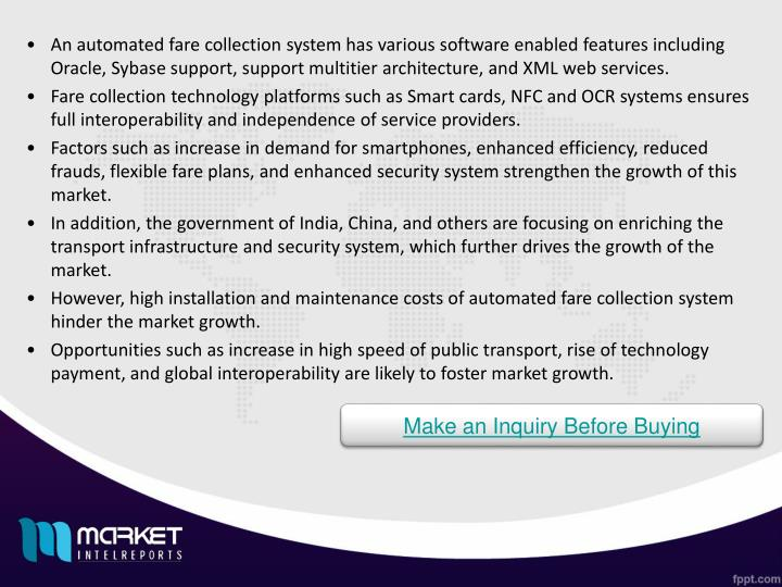 An automated fare collection system has various software enabled features including Oracle, Sybase support, support multitier architecture, and XML web services.