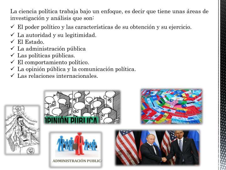 La ciencia política trabaja bajo un enfoque, es decir que tiene unas áreas de investigación y análisis que son: