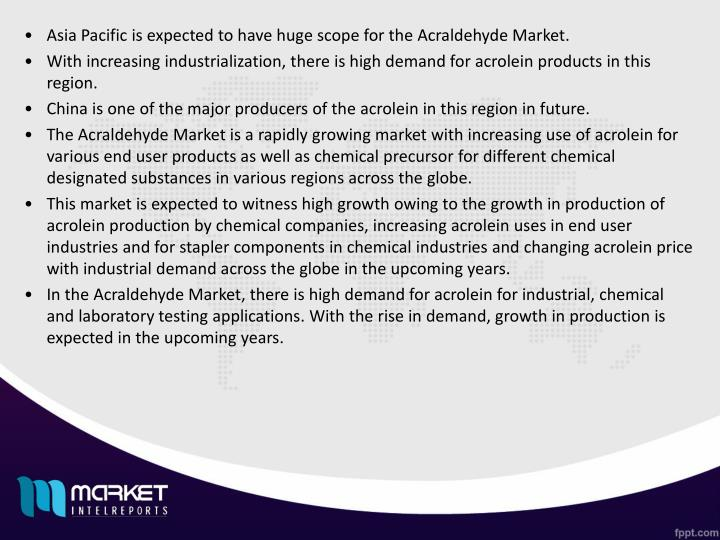 Asia Pacific is expected to have huge scope for the Acraldehyde Market.