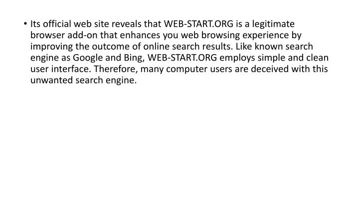 Its official web site reveals that WEB-START.ORG is a legitimate browser add-on that enhances you web browsing experience by improving the outcome of online search results. Like known search engine as Google and Bing, WEB-START.ORG employs simple and clean user interface. Therefore, many computer users are deceived with this unwanted search engine.