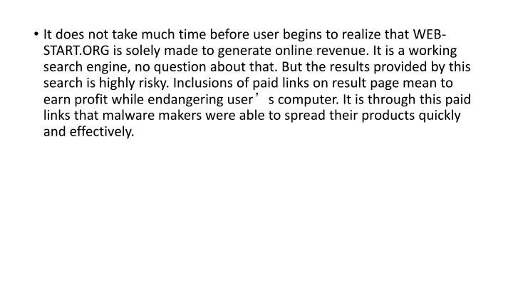 It does not take much time before user begins to realize that WEB-START.ORG is solely made to generate online revenue. It is a working search engine, no question about that. But the results provided by this search is highly risky. Inclusions of paid links on result page mean to earn profit while endangering user's computer. It is through this paid links that malware makers were able to spread their products quickly and effectively.