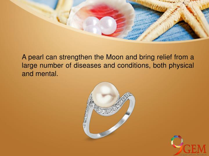 A pearl can strengthen the Moon and bring relief from a large number of diseases and conditions, both physical and mental.