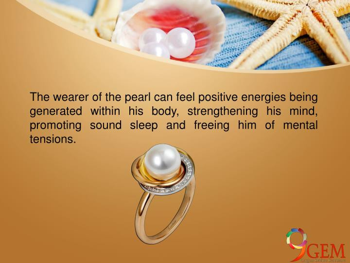 The wearer of the pearl can feel positive energies being generated within his body, strengthening his mind, promoting sound sleep and freeing him of mental tensions.