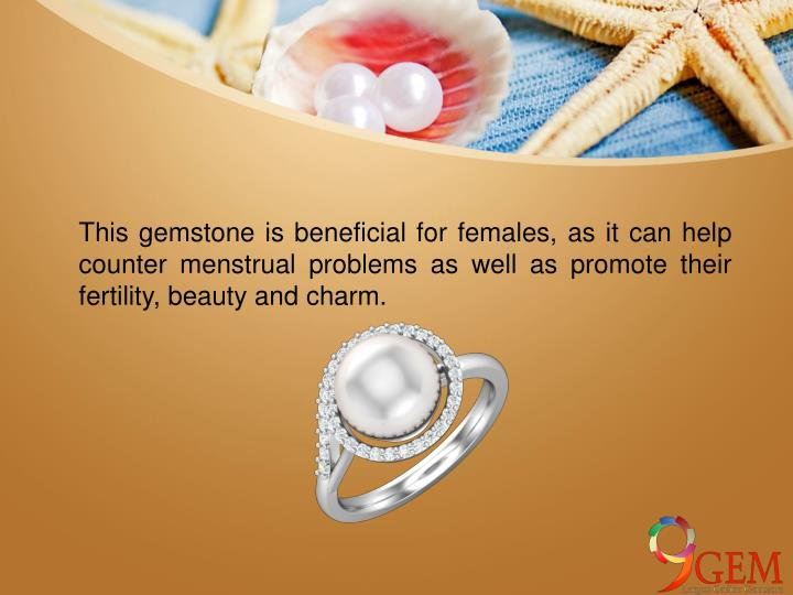 This gemstone is beneficial for females, as it can help counter menstrual problems as well as promote their fertility, beauty and charm.