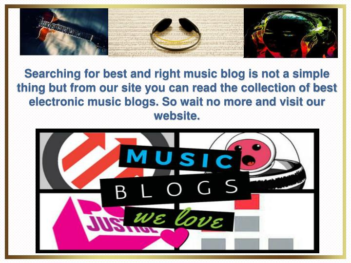 Searching for best and right music blog is not a simple thing but from our site you can read the collection of best electronic music blogs. So wait no more and visit our website.