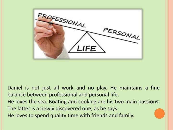 Daniel is not just all work and no play. He maintains a fine balance between professional and personal life.