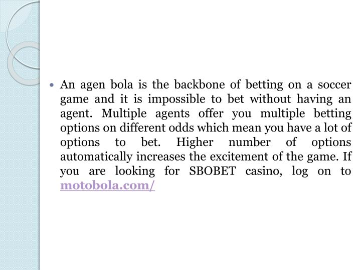An agen bola is the backbone of betting on a soccer game and it is impossible to bet without having an agent. Multiple agents offer you multiple betting options on different odds which mean you have a lot of options to bet. Higher number of options automatically increases the excitement of the game