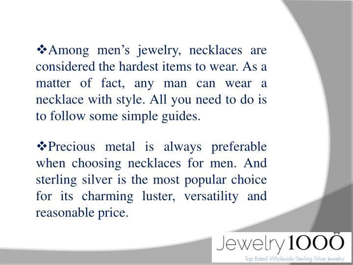 Among men's jewelry, necklaces are considered the hardest items to wear. As a matter of fact, any man can wear a necklace with style. All you need to do is to follow some simple guides.