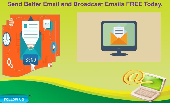 Send Better Email and Broadcast Emails FREE Today.
